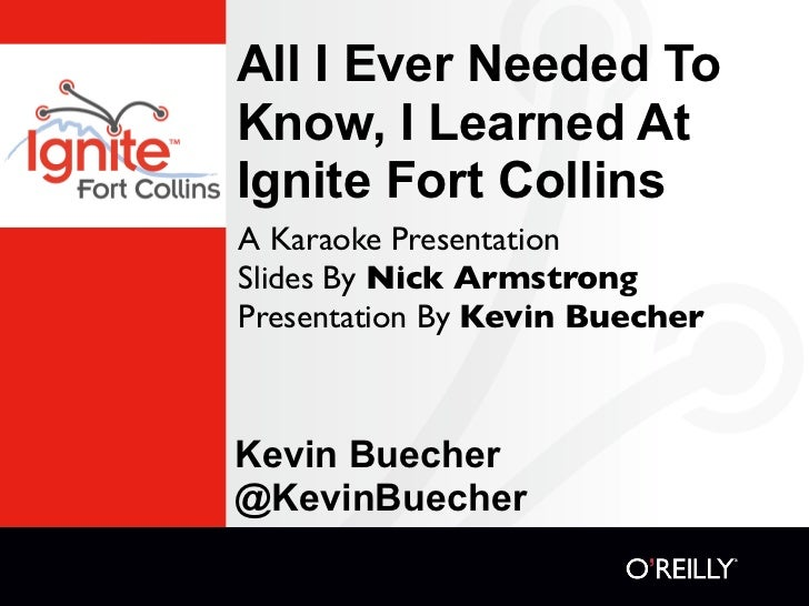All I Ever Needed ToKnow, I Learned AtIgnite Fort CollinsA Karaoke PresentationSlides By Nick ArmstrongPresentation By Kev...