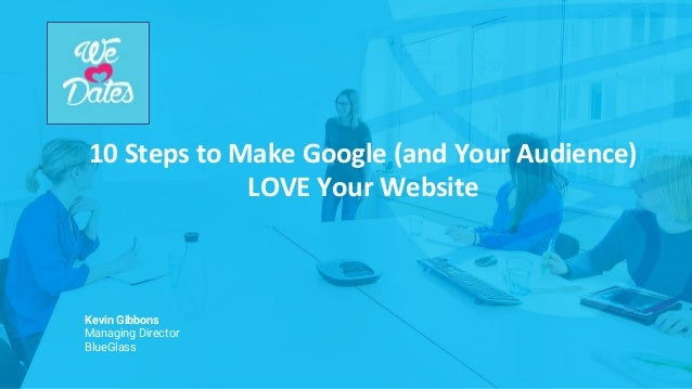 10 Steps to Make Google (and Your Audience) LOVE Your Website Kevin Gibbons Managing Director BlueGlass