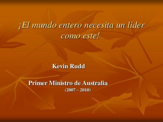 ¡El mundo entero necesita un lider como este! Kevin Rudd Primer Ministro de Australia (2007 – 2010)