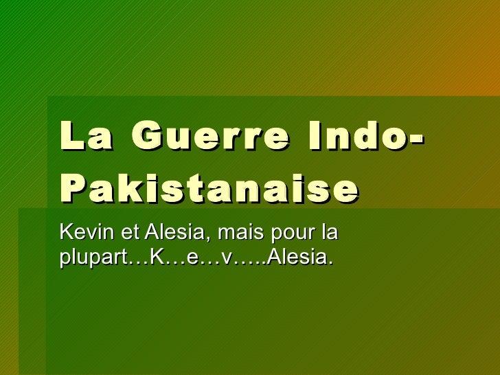 La Guerre Indo-Pakistanaise Kevin et Alesia, mais pour la plupart…K…e…v…..Alesia.