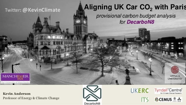 Twitter: @KevinClimate Kevin Anderson Professor of Energy & Climate Change Aligning UK Car CO2 with Paris provisional carb...