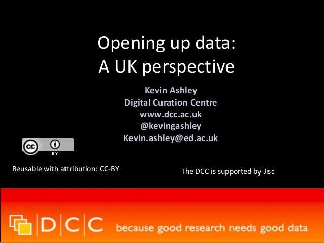 Opening up data: A UK perspective Kevin Ashley Digital Curation Centre www.dcc.ac.uk @kevingashley Kevin.ashley@ed.ac.uk R...