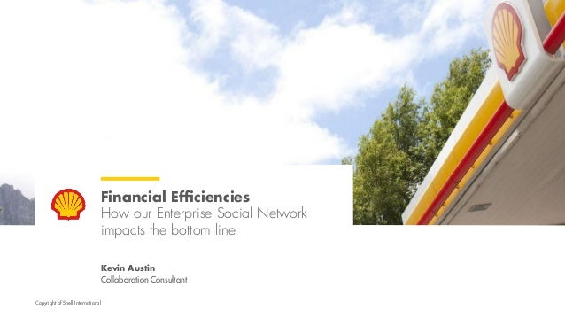 Copyright of Shell International Financial Efficiencies How our Enterprise Social Network impacts the bottom line Kevin Au...