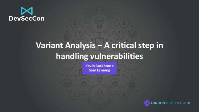 LONDON 18-19 OCT 2018 Variant Analysis – A critical step in handling vulnerabilities Kevin Backhouse Sam Lanning