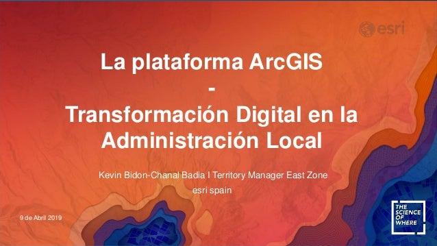 La plataforma ArcGIS - Transformación Digital en la Administración Local 9 de Abril 2019 Kevin Bidon-Chanal Badia I Territ...
