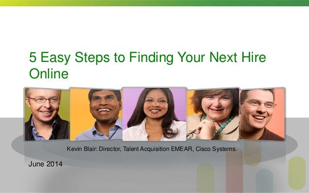 5 Easy Steps to Finding Your Next Hire Online Kevin Blair: Director, Talent Acquisition EMEAR, Cisco Systems. June 2014