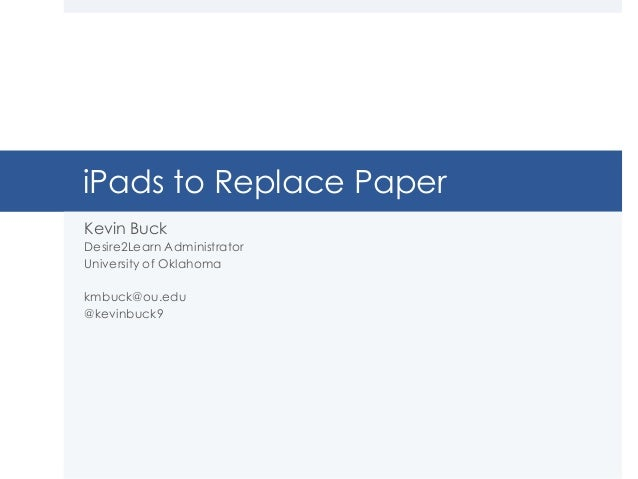 iPads to Replace Paper Kevin Buck Desire2Learn Administrator University of Oklahoma kmbuck@ou.edu @kevinbuck9