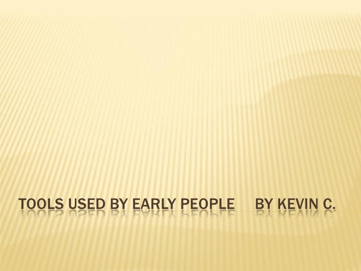 TOOLS USED BY EARLY PEOPLE   BY KEVIN C.