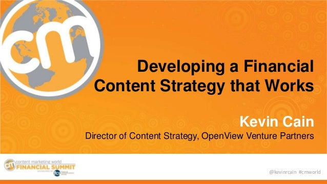 @kevinrcain #cmworld Developing a Financial Content Strategy that Works Kevin Cain Director of Content Strategy, OpenView ...