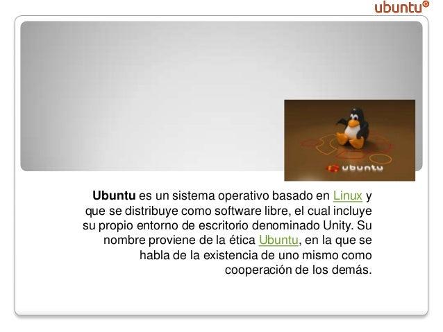 Ubuntu Ubuntu es un sistema operativo basado en Linux y que se distribuye como software libre, el cual incluye su propio e...