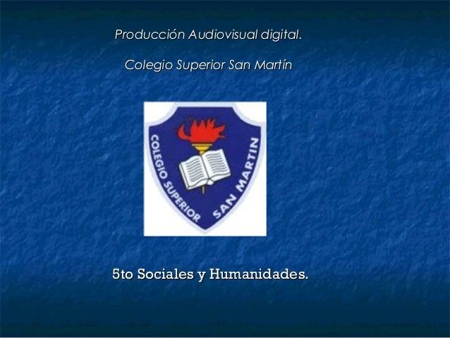 Producción Audiovisual digital. Colegio Superior San Martín5to Sociales y Humanidades.