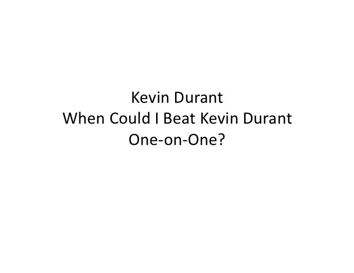 Kevin	  Durant	  When	  Could	  I	  Beat	  Kevin	  Durant	            One-­‐on-­‐One?