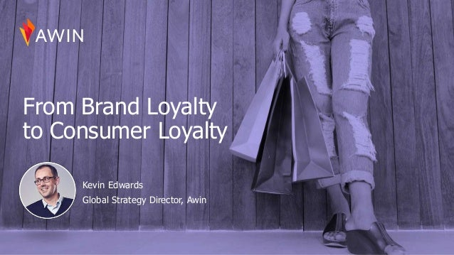 From Brand Loyalty to Consumer Loyalty Kevin Edwards Global Strategy Director, Awin