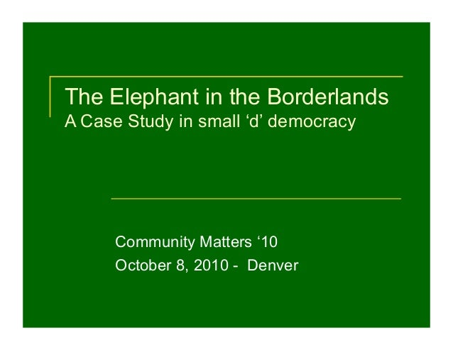 The Elephant in the Borderlands A Case Study in small 'd' democracy Community Matters '10 October 8, 2010 - Denver