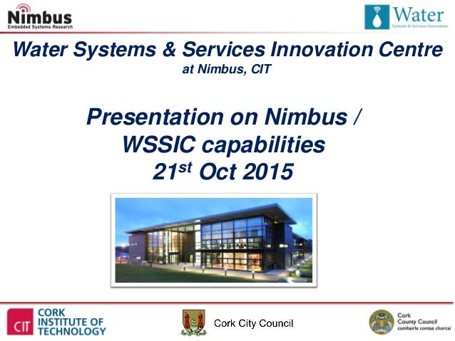 Water Systems & Services Innovation Centre at Nimbus, CIT Presentation on Nimbus / WSSIC capabilities 21st Oct 2015