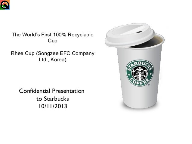 The World's First 100% Recyclable Cup Rhee Cup (Songzee EFC Company Ltd., Korea)  Confidential Presentation to Starbucks 1...