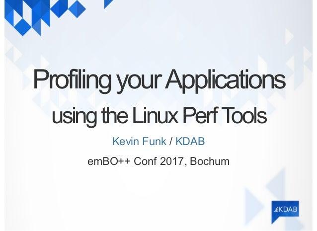 ProfilingyourApplications usingtheLinuxPerfTools /Kevin Funk KDAB emBO++ Conf 2017, Bochum