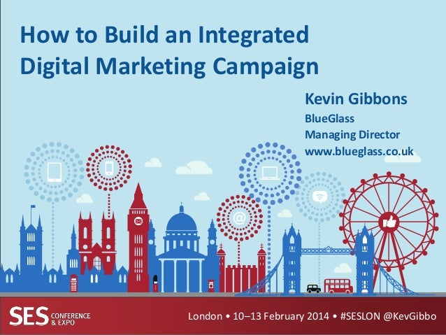 How to Build an Integrated Digital Marketing Campaign Kevin Gibbons BlueGlass Managing Director www.blueglass.co.uk  Londo...