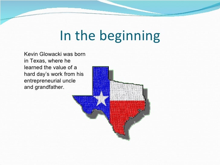 In the beginning Kevin Glowacki was born in Texas, where he learned the value of a hard day's work from his entrepreneuria...