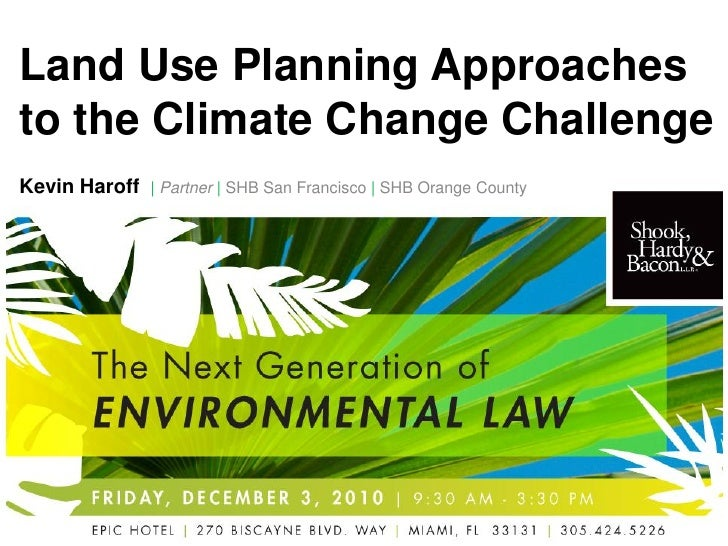 Land Use Planning Approachesto the Climate Change ChallengeKevin Haroff   | Partner | SHB San Francisco | SHB Orange County