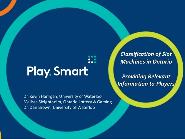 Classification of Slot Machines in Ontario Providing Relevant Information to Players Dr. Kevin Harrigan, University of Wat...