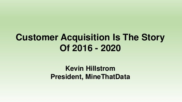 Customer Acquisition Is The Story Of 2016 - 2020 Kevin Hillstrom President, MineThatData