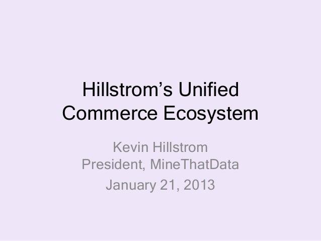 Hillstrom's UnifiedCommerce Ecosystem       Kevin Hillstrom  President, MineThatData     January 21, 2013