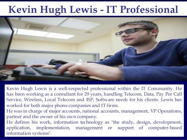 Kevin Hugh Lewis - IT ProfessionalKevin Hugh Lewis - IT Professional Kevin Hugh Lewis is a well-respected professional wit...