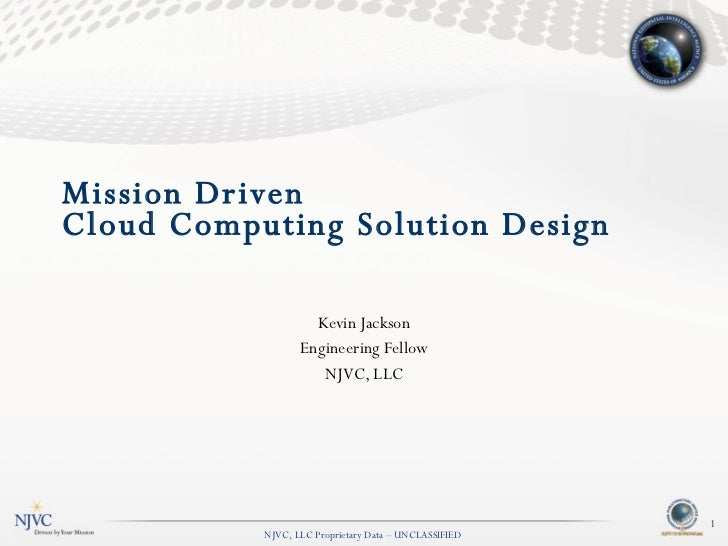 Mission Driven  Cloud Computing Solution Design Kevin Jackson Engineering Fellow [email_address] NJVC, LLC