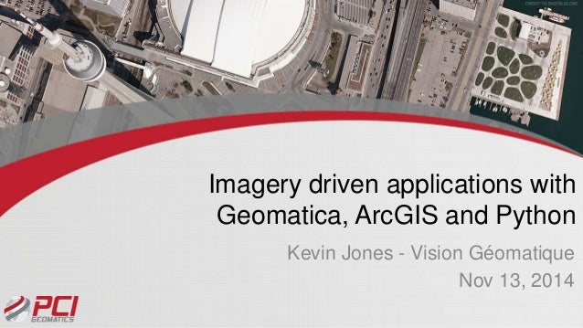 Imagery driven applications with  Geomatica, ArcGIS and Python  Kevin Jones - Vision Géomatique  Nov 13, 2014