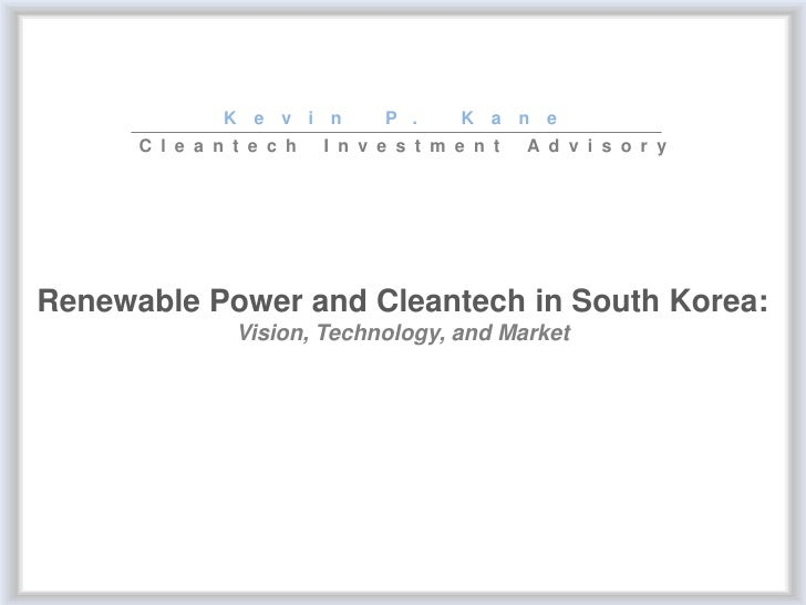 Kevin P. Kane Cleantech Investment Advisory Renewable Power and Cleantech in South Korea: Vision, Technology, and Market