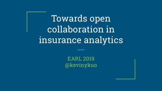 Towards open collaboration in insurance analytics EARL 2019 @kevinykuo
