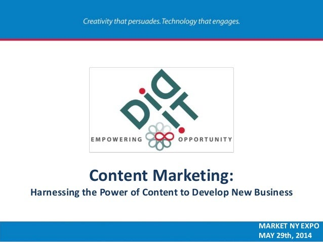 Content Marketing: Harnessing the Power of Content to Develop New Business MARKET NY EXPO MAY 29th, 2014