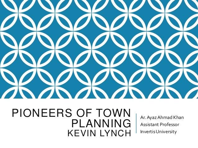 PIONEERS OF TOWN PLANNING KEVIN LYNCH Ar.AyazAhmad Khan Assistant Professor InvertisUniversity