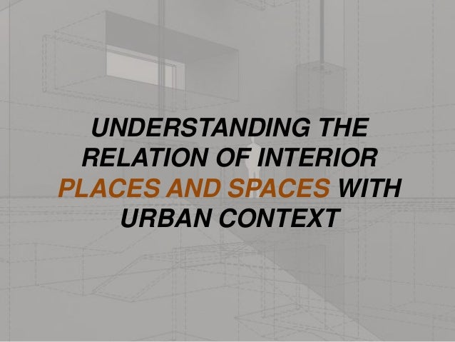 UNDERSTANDING THE RELATION OF INTERIOR PLACES AND SPACES WITH URBAN CONTEXT