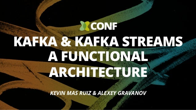 KAFKA & KAFKA STREAMS A FUNCTIONAL ARCHITECTURE KEVIN MAS RUIZ & ALEXEY GRAVANOV