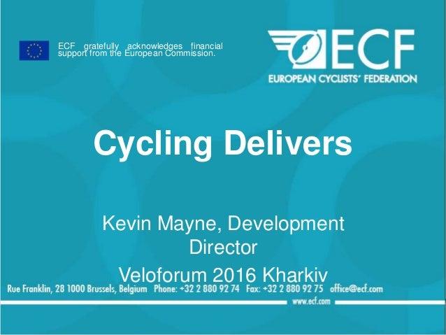 Cycling Delivers Kevin Mayne, Development Director Veloforum 2016 Kharkiv ECF gratefully acknowledges financial support fr...