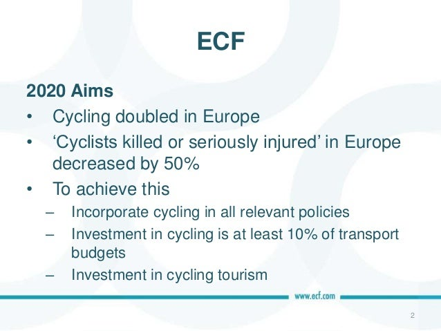 ECF 2020 Aims • Cycling doubled in Europe • 'Cyclists killed or seriously injured' in Europe decreased by 50% • To achieve...
