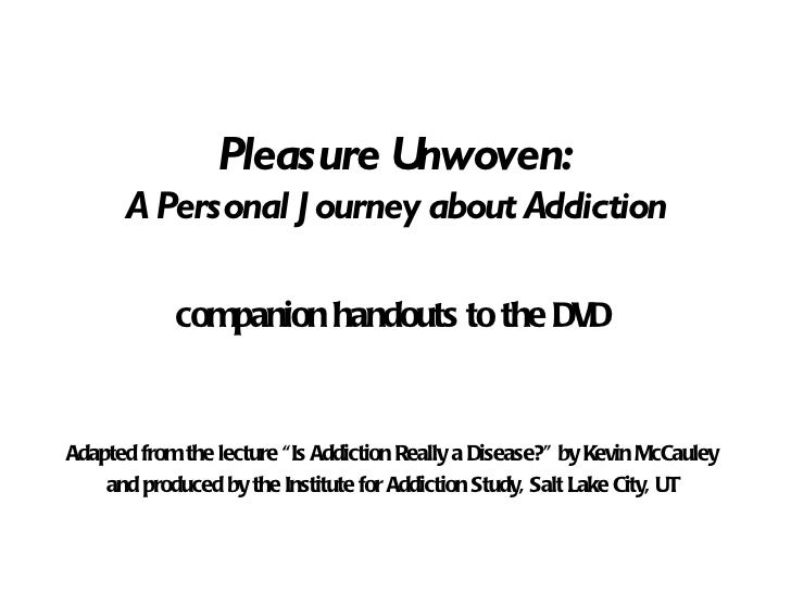 """Pleasure Unwoven: A Personal Journey about Addiction companion handouts to the DVD Adapted from the lecture """"Is Addiction ..."""