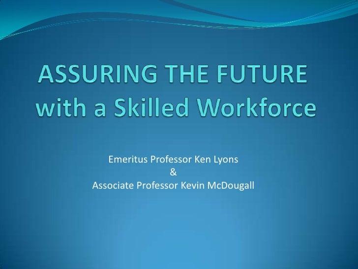 ASSURING THE FUTURE with a Skilled Workforce<br />Emeritus Professor Ken Lyons<br />& <br />Associate Professor Kevin McDo...