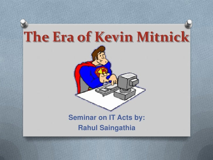 The Era of Kevin Mitnick      Seminar on IT Acts by:        Rahul Saingathia