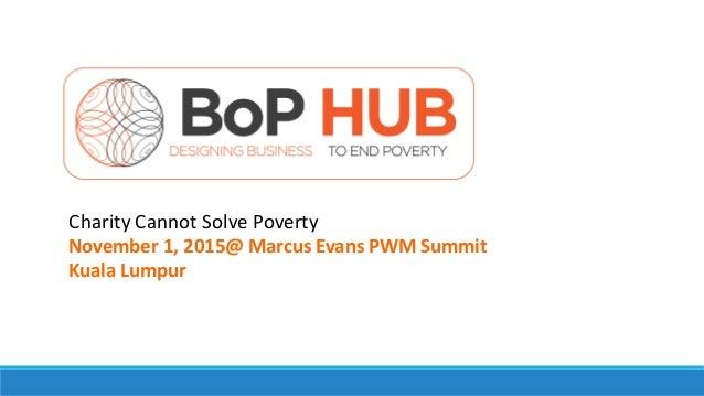 Charity Cannot Solve Poverty November 1, 2015@ Marcus Evans PWM Summit Kuala Lumpur