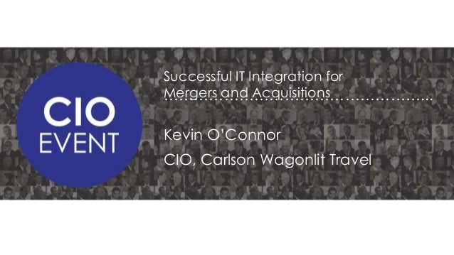 Successful IT Integration for Mergers and Acquisitions ……………………………………………...  Kevin O'Connor CIO, Carlson Wagonlit Travel
