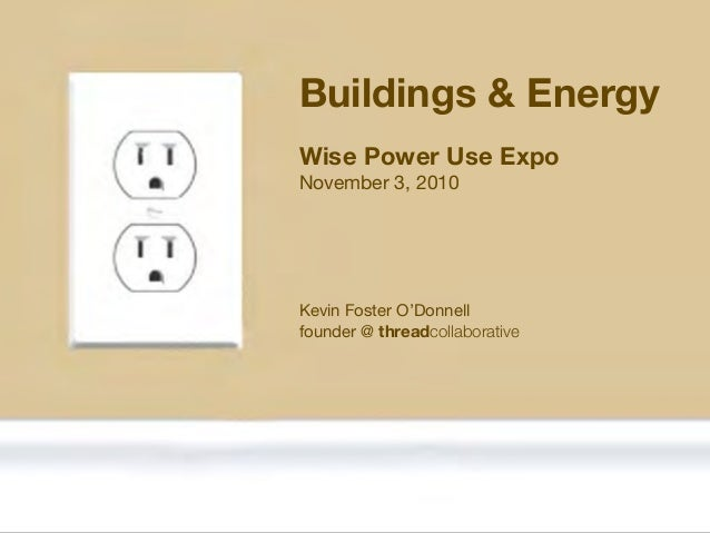 Kevin Foster O'Donnell founder @ threadcollaborative Wise Power Use Expo November 3, 2010 Buildings & Energy