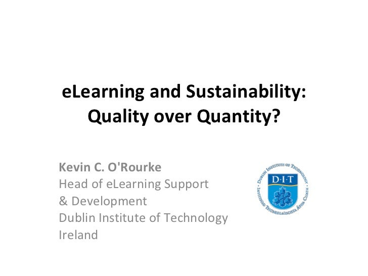 eLearning and Sustainability: Quality over Quantity? Kevin C. O'Rourke Head of eLearning Support  & Development  Dublin In...