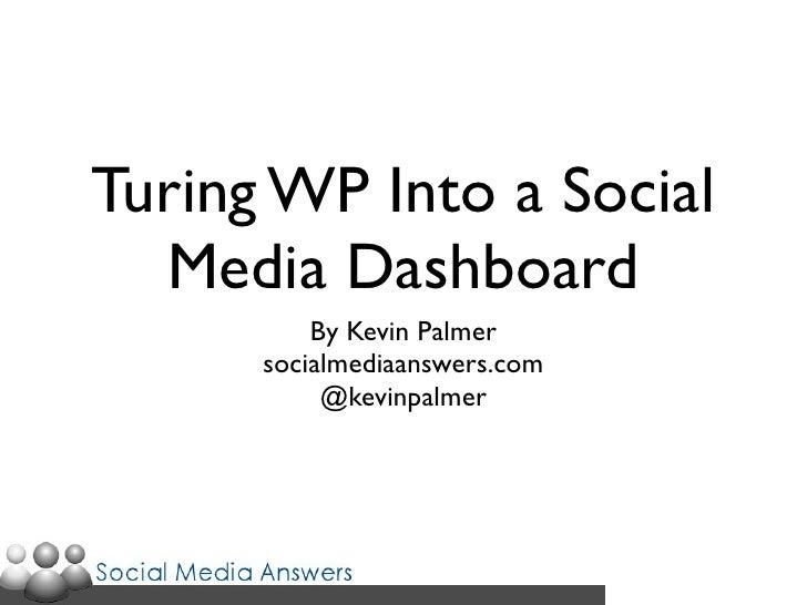 Turing WP Into a Social   Media Dashboard           By Kevin Palmer       socialmediaanswers.com            @kevinpalmer