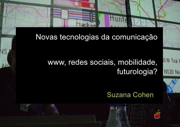 Novas tecnologias da comunicação      www, redes sociais, mobilidade,                        futurologia?                 ...