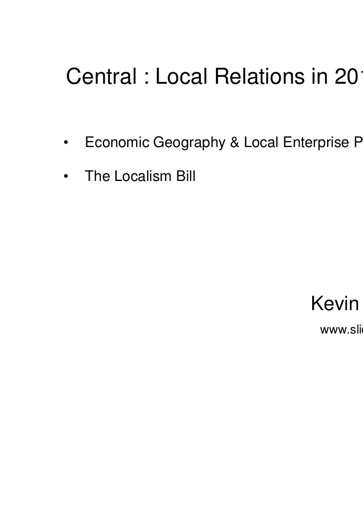 Central : Local Relations in 2011•   Economic Geography & Local Enterprise Partnerships•   The Localism Bill              ...