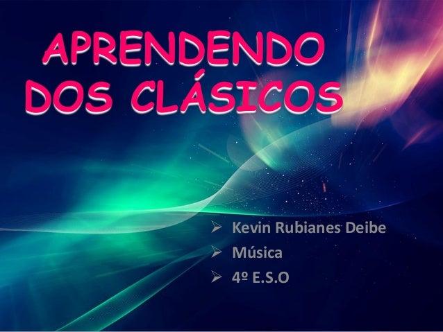 APRENDENDO DOS CLÁSICOS  Kevin Rubianes Deibe  Música  4º E.S.O