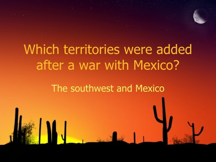Which territories were added after a war with Mexico? The southwest and Mexico